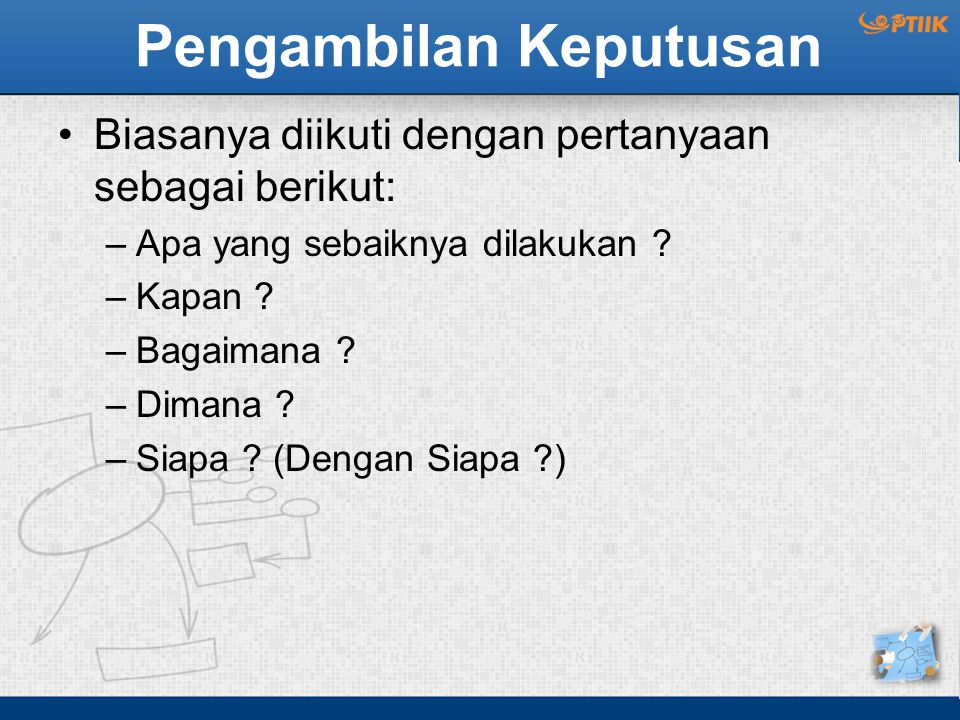 Pengambilan Keputusan Biasanya diikuti dengan pertanyaan sebagai berikut: –Apa yang sebaiknya dilakukan ? –Kapan ? –Bagaimana ? –Dimana ? –Siapa ? (De