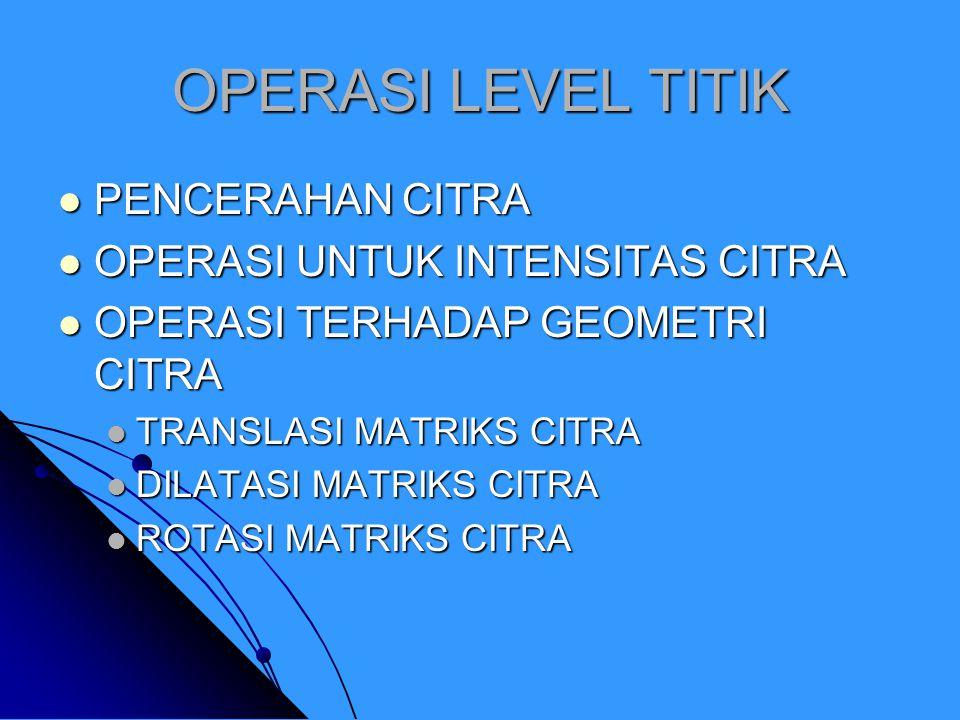 OPERASI LEVEL TITIK PENCERAHAN CITRA PENCERAHAN CITRA OPERASI UNTUK INTENSITAS CITRA OPERASI UNTUK INTENSITAS CITRA OPERASI TERHADAP GEOMETRI CITRA OPERASI TERHADAP GEOMETRI CITRA TRANSLASI MATRIKS CITRA TRANSLASI MATRIKS CITRA DILATASI MATRIKS CITRA DILATASI MATRIKS CITRA ROTASI MATRIKS CITRA ROTASI MATRIKS CITRA