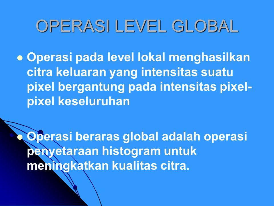 OPERASI LEVEL GLOBAL Operasi pada level lokal menghasilkan citra keluaran yang intensitas suatu pixel bergantung pada intensitas pixel- pixel keseluruhan Operasi beraras global adalah operasi penyetaraan histogram untuk meningkatkan kualitas citra.