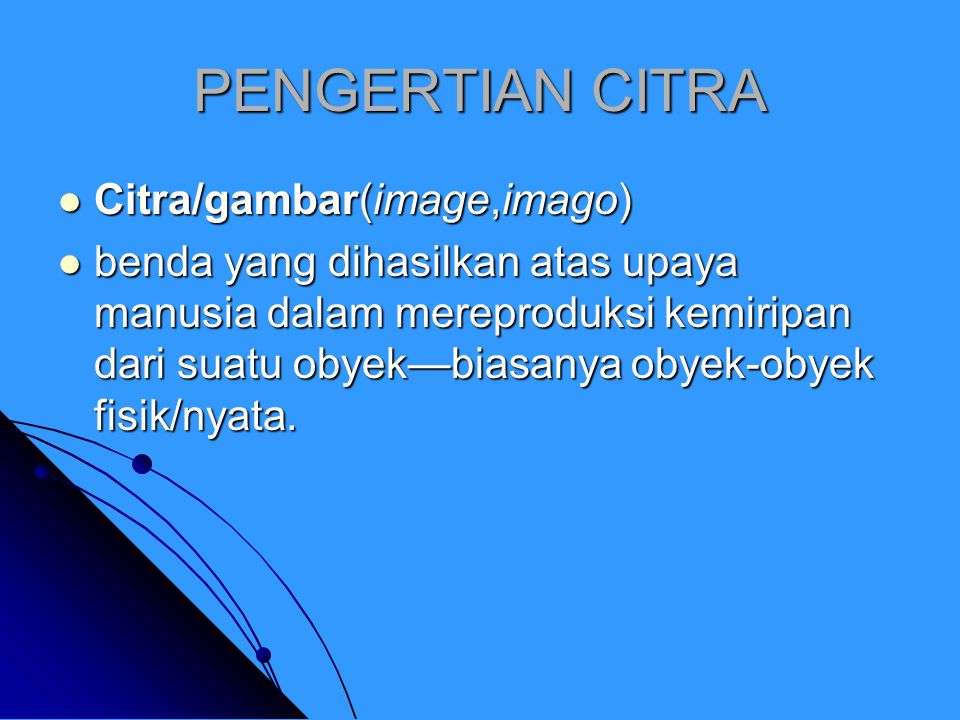 PENGERTIAN CITRA Citra/gambar(image,imago) Citra/gambar(image,imago) benda yang dihasilkan atas upaya manusia dalam mereproduksi kemiripan dari suatu