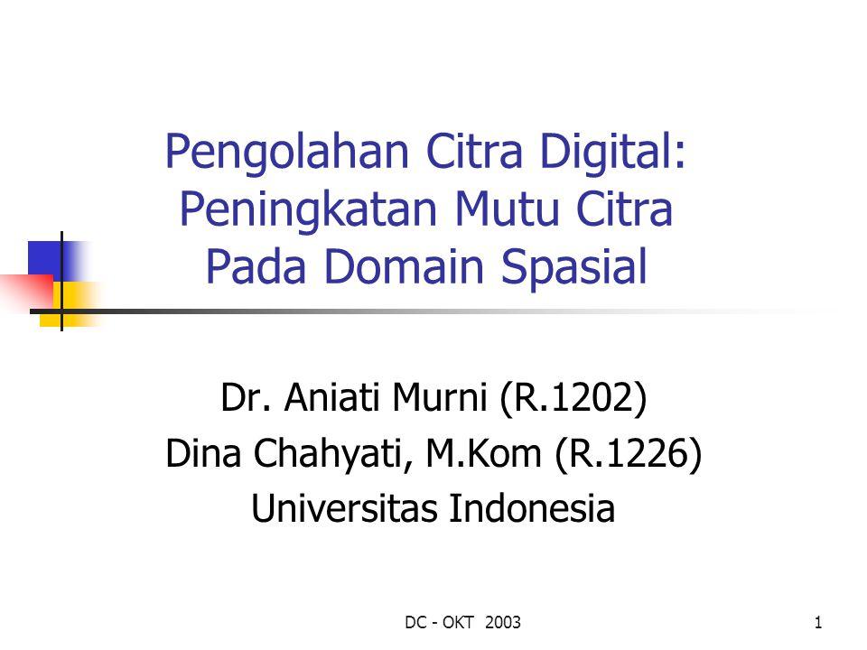 DC - OKT 20031 Pengolahan Citra Digital: Peningkatan Mutu Citra Pada Domain Spasial Dr. Aniati Murni (R.1202) Dina Chahyati, M.Kom (R.1226) Universita