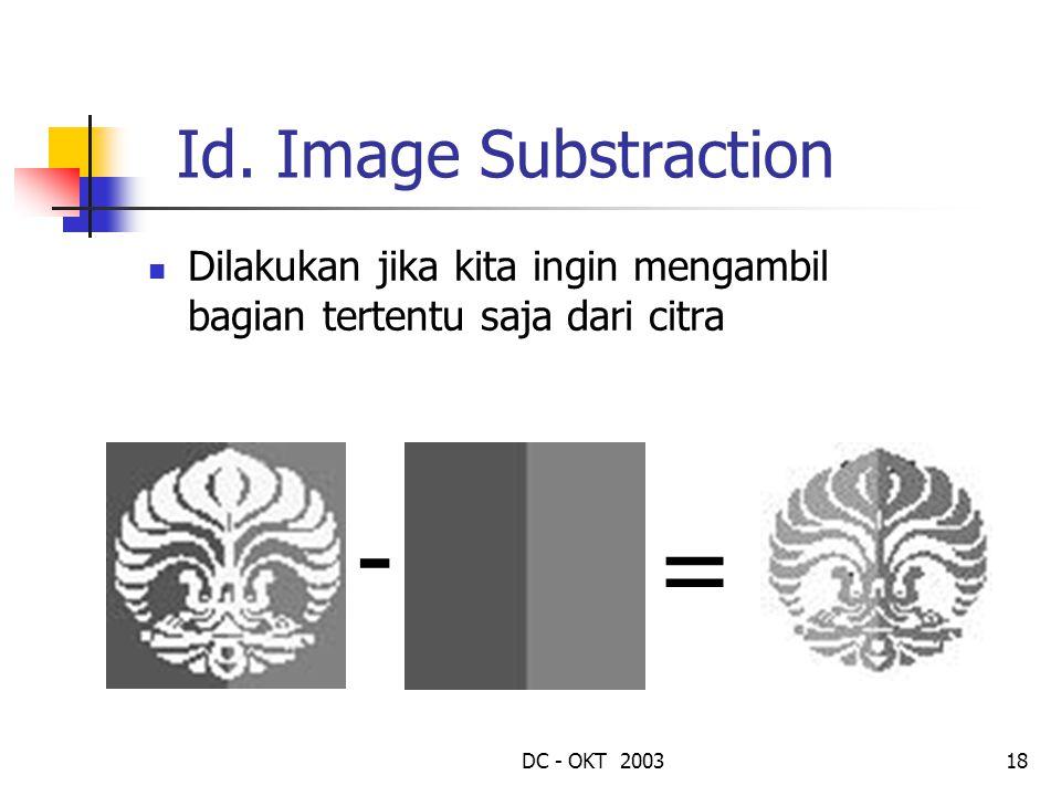 DC - OKT 200318 Id. Image Substraction Dilakukan jika kita ingin mengambil bagian tertentu saja dari citra - =