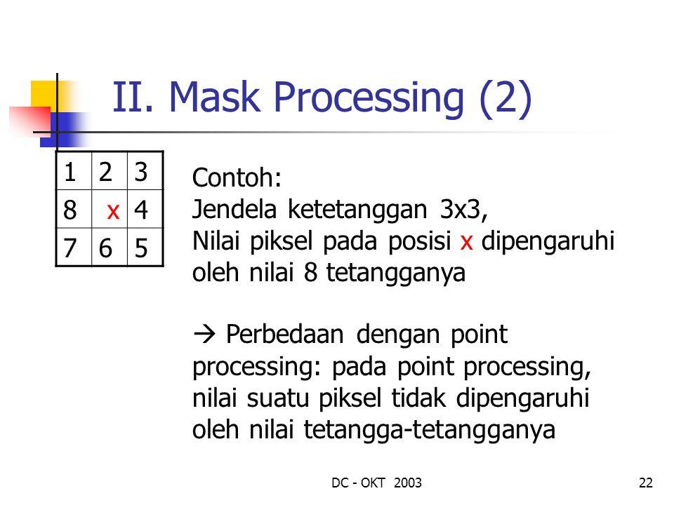 DC - OKT 200322 II. Mask Processing (2) 123 8 x4 765 Contoh: Jendela ketetanggan 3x3, Nilai piksel pada posisi x dipengaruhi oleh nilai 8 tetangganya