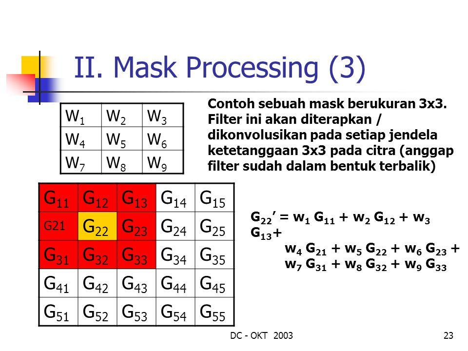 DC - OKT 200323 II. Mask Processing (3) W1W1 W2W2 W3W3 W4W4 W5W5 W6W6 W7W7 W8W8 W9W9 Contoh sebuah mask berukuran 3x3. Filter ini akan diterapkan / di