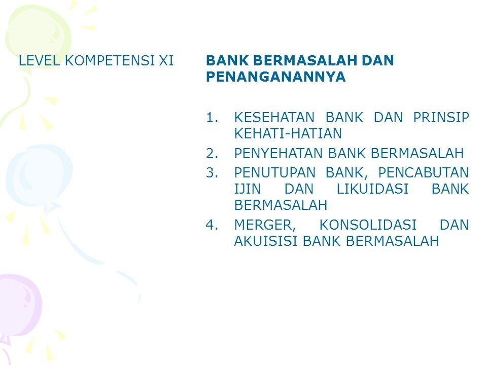 LEVEL KOMPETENSI XIBANK BERMASALAH DAN PENANGANANNYA 1.KESEHATAN BANK DAN PRINSIP KEHATI-HATIAN 2.PENYEHATAN BANK BERMASALAH 3.PENUTUPAN BANK, PENCABU