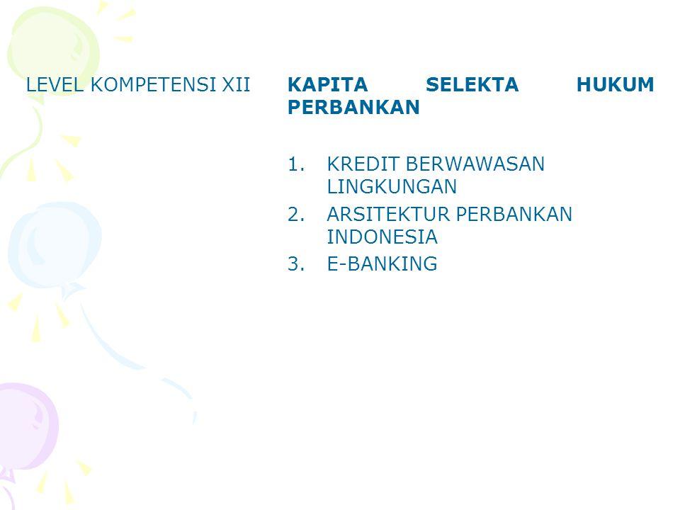 LEVEL KOMPETENSI XIIKAPITA SELEKTA HUKUM PERBANKAN 1.KREDIT BERWAWASAN LINGKUNGAN 2.ARSITEKTUR PERBANKAN INDONESIA 3.E-BANKING