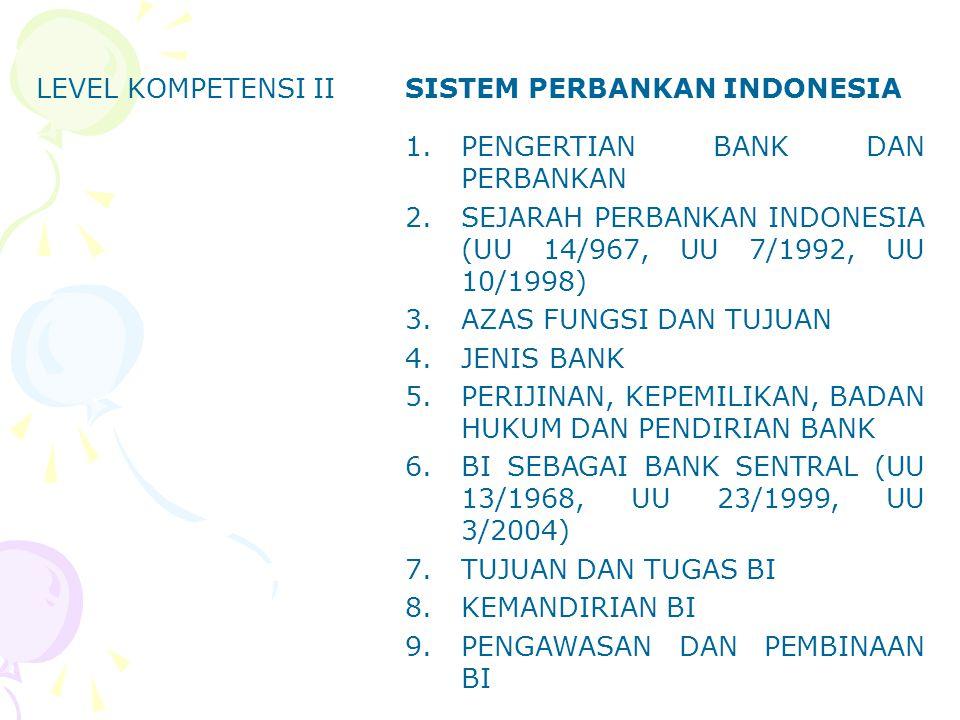 LEVEL KOMPETENSI IISISTEM PERBANKAN INDONESIA 1.PENGERTIAN BANK DAN PERBANKAN 2.SEJARAH PERBANKAN INDONESIA (UU 14/967, UU 7/1992, UU 10/1998) 3.AZAS