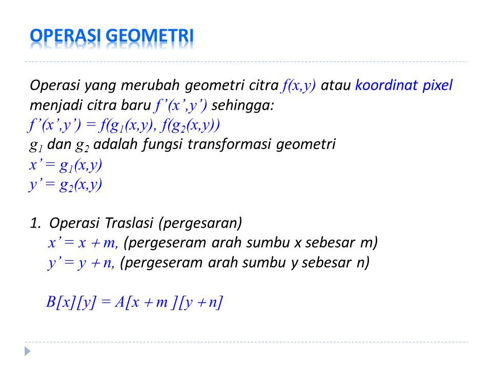 Operasi yang merubah geometri citra f(x,y) atau koordinat pixel menjadi citra baru f'(x',y') sehingga: f'(x',y') = f(g 1 (x,y), f(g 2 (x,y)) g 1 dan g