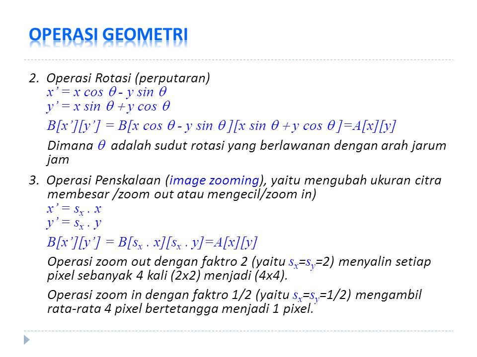 2. Operasi Rotasi (perputaran) x' = x cos  - y sin  y' = x sin   y cos  B[x'][y'] = B[x cos  - y sin  ][x sin   y cos  ]=A[x][y] Dimana  ad