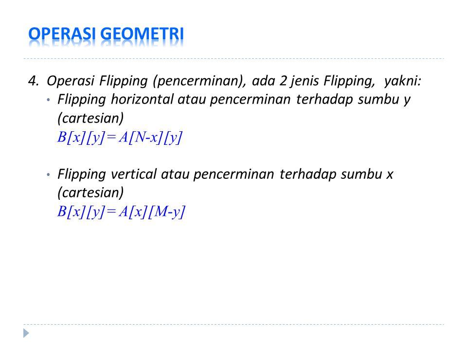 4. Operasi Flipping (pencerminan), ada 2 jenis Flipping, yakni: Flipping horizontal atau pencerminan terhadap sumbu y (cartesian) B[x][y]= A[N-x][y] F