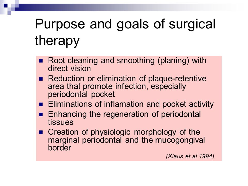Purpose and goals of surgical therapy Root cleaning and smoothing (planing) with direct vision Reduction or elimination of plaque-retentive area that promote infection, especially periodontal pocket Eliminations of inflamation and pocket activity Enhancing the regeneration of periodontal tissues Creation of physiologic morphology of the marginal periodontal and the mucogongival border (Klaus et.al.1994)