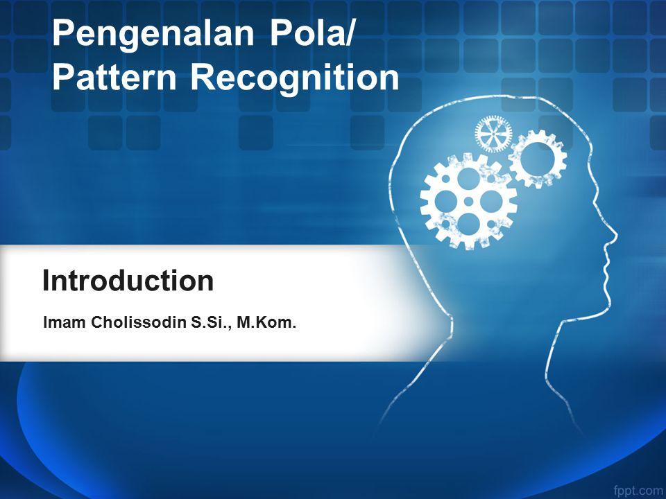 Introduction Imam Cholissodin S.Si., M.Kom. Pengenalan Pola/ Pattern Recognition
