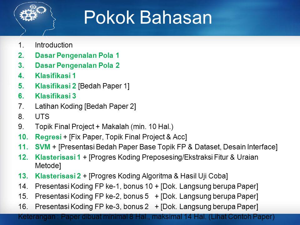 Pokok Bahasan 1.Introduction 2.Dasar Pengenalan Pola 1 3.Dasar Pengenalan Pola 2 4.Klasifikasi 1 5.Klasifikasi 2[Bedah Paper 1] 6.Klasifikasi 3 7.Latihan Koding [Bedah Paper 2] 8.UTS 9.Topik Final Project + Makalah (min.