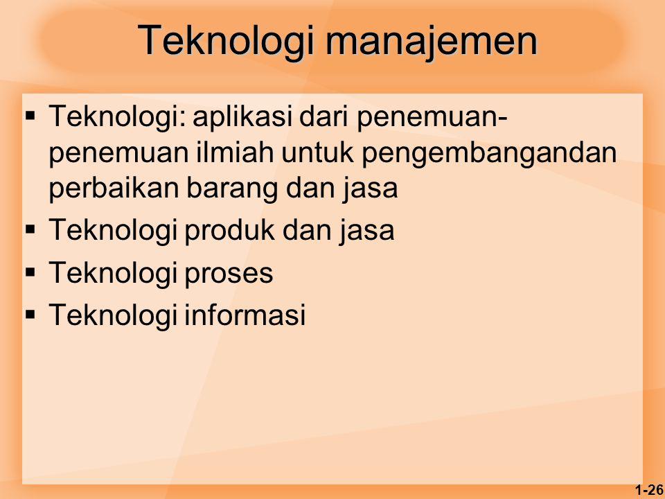 1-26 Teknologi manajemen  Teknologi: aplikasi dari penemuan- penemuan ilmiah untuk pengembangandan perbaikan barang dan jasa  Teknologi produk dan j