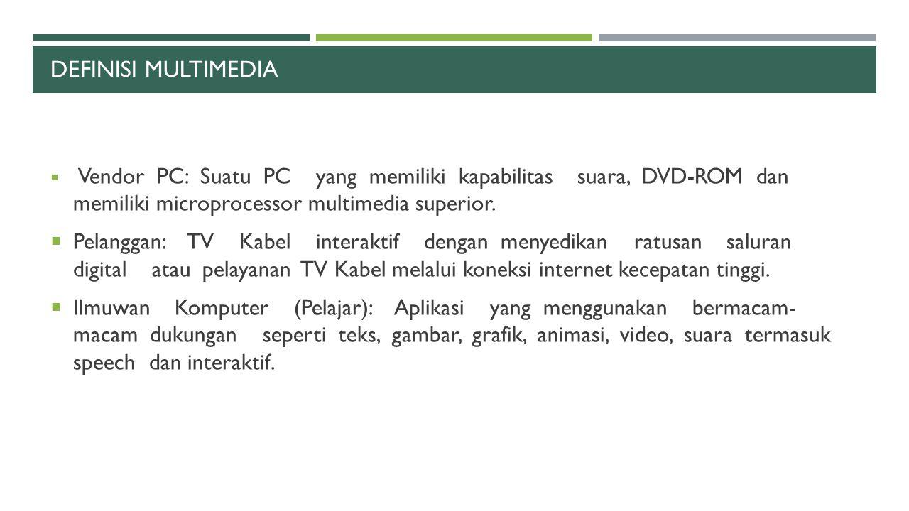 DEFINISI MULTIMEDIA  Vendor PC: Suatu PC yang memiliki kapabilitas suara, DVD-ROM dan memiliki microprocessor multimedia superior.  Pelanggan: TV Ka