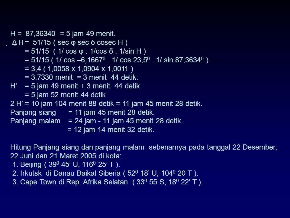 H = 5,8242 x 1 jam = 5 jam 49 menit. Panjang siang = 2 H = 2 x 5 jam 49 menit = 10 jam 98 menit = 11 jam 38 menit. Panjang malam = 24 jam - 11 jam 38