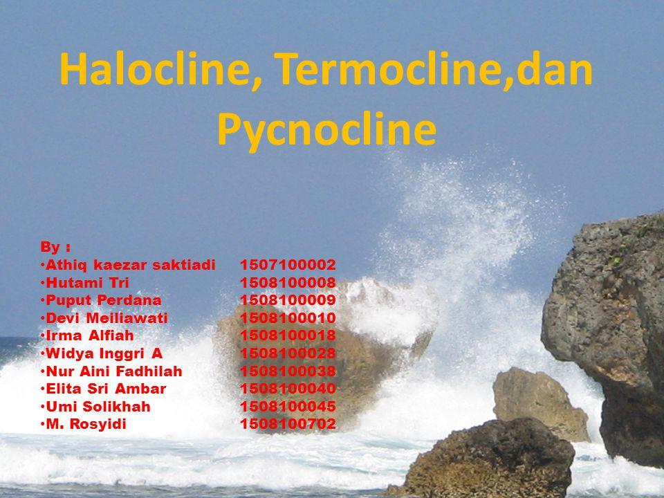 Halocline, Termocline,dan Pycnocline By : Athiq kaezar saktiadi 1507100002 Hutami Tri1508100008 Puput Perdana1508100009 Devi Meiliawati1508100010 Irma