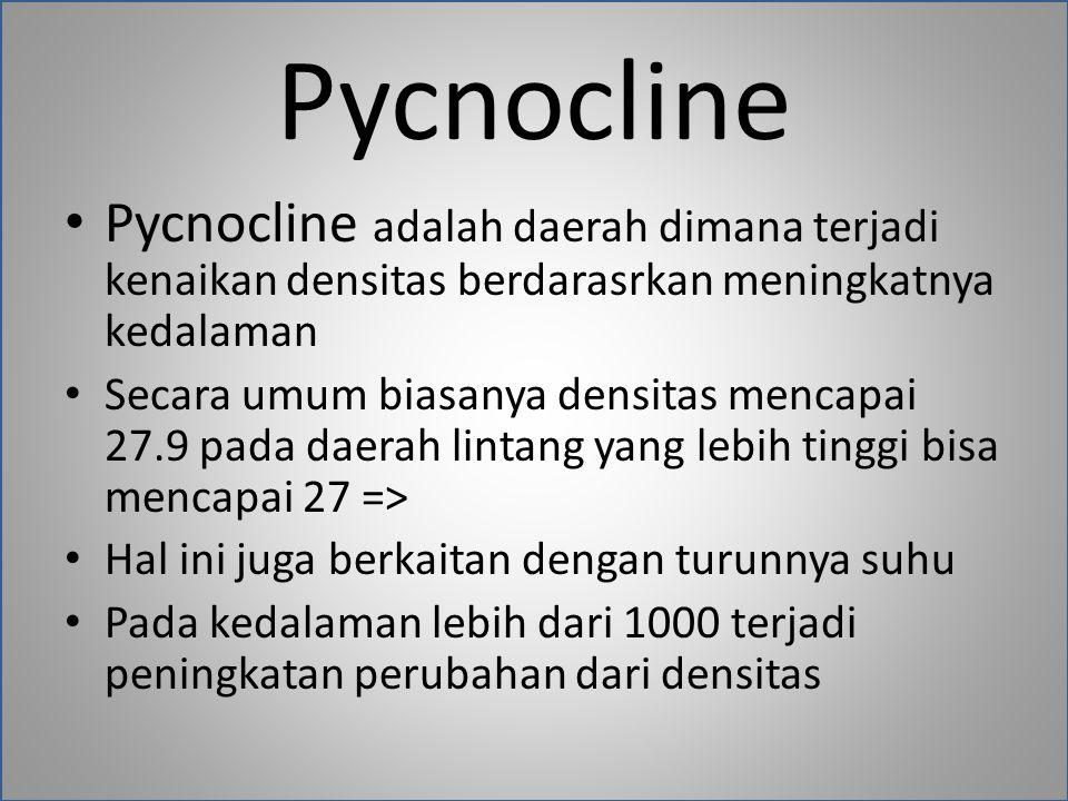 Pycnocline Pycnocline adalah daerah dimana terjadi kenaikan densitas berdarasrkan meningkatnya kedalaman Secara umum biasanya densitas mencapai 27.9 pada daerah lintang yang lebih tinggi bisa mencapai 27 => Hal ini juga berkaitan dengan turunnya suhu Pada kedalaman lebih dari 1000 terjadi peningkatan perubahan dari densitas