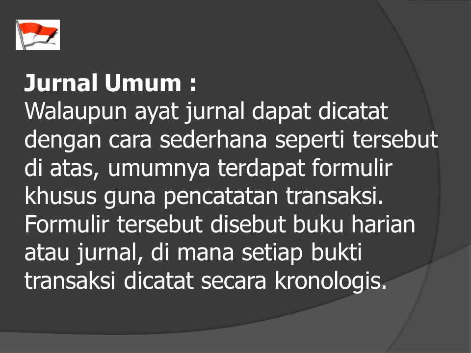 Jurnal Umum : Walaupun ayat jurnal dapat dicatat dengan cara sederhana seperti tersebut di atas, umumnya terdapat formulir khusus guna pencatatan tran