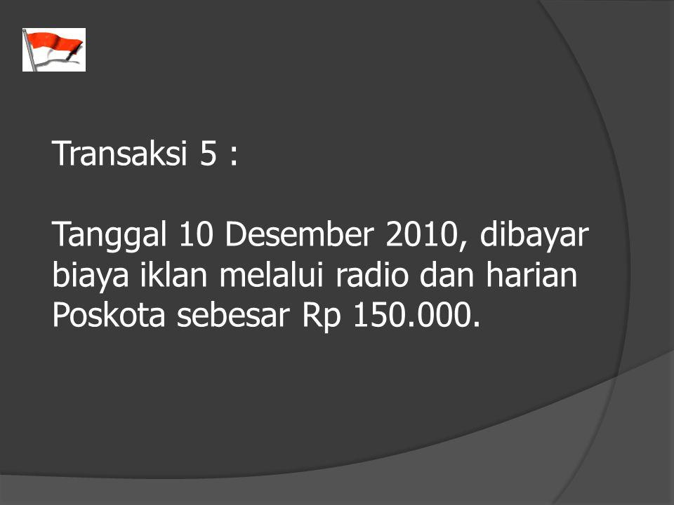 Transaksi 5 : Tanggal 10 Desember 2010, dibayar biaya iklan melalui radio dan harian Poskota sebesar Rp 150.000.