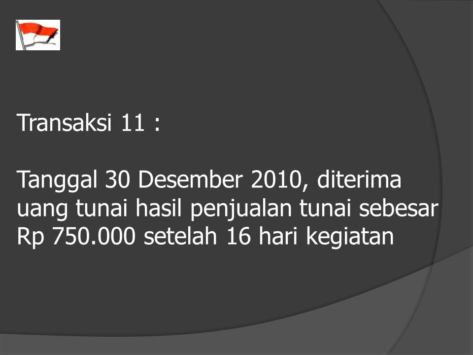 Transaksi 11 : Tanggal 30 Desember 2010, diterima uang tunai hasil penjualan tunai sebesar Rp 750.000 setelah 16 hari kegiatan
