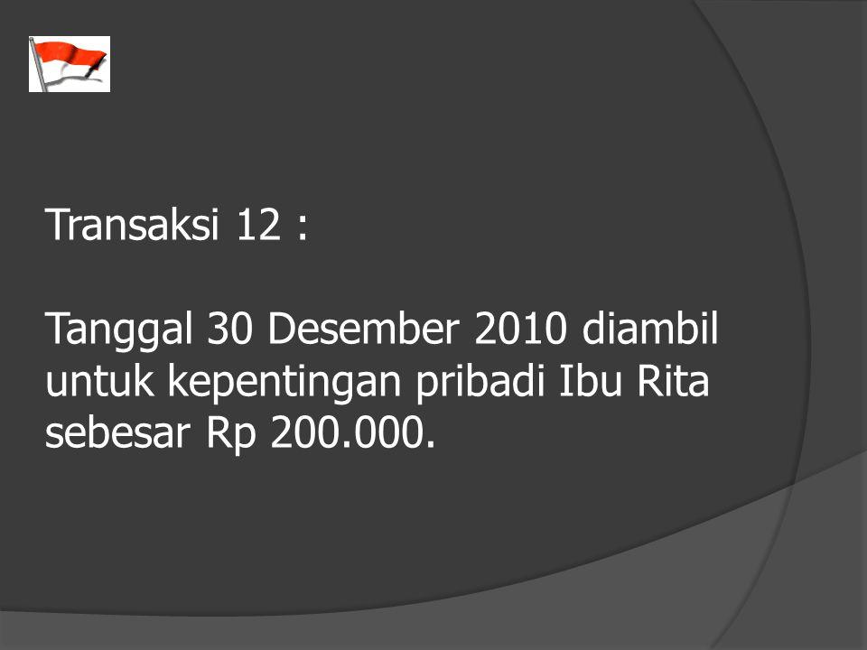 Transaksi 12 : Tanggal 30 Desember 2010 diambil untuk kepentingan pribadi Ibu Rita sebesar Rp 200.000.
