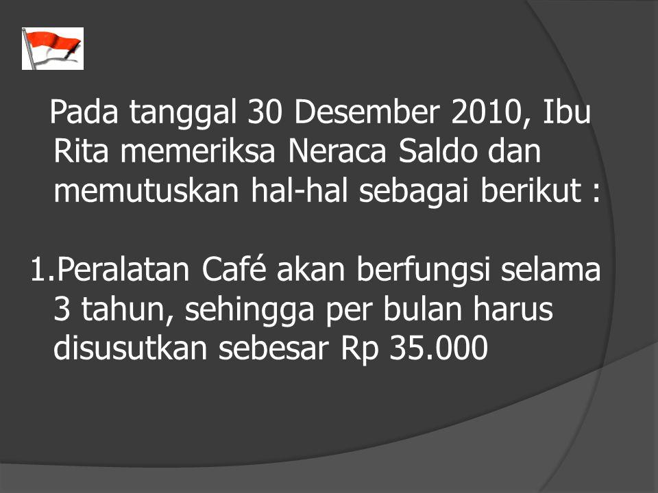 Pada tanggal 30 Desember 2010, Ibu Rita memeriksa Neraca Saldo dan memutuskan hal-hal sebagai berikut : 1.Peralatan Café akan berfungsi selama 3 tahun