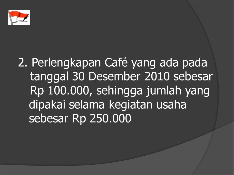 2. Perlengkapan Café yang ada pada tanggal 30 Desember 2010 sebesar Rp 100.000, sehingga jumlah yang dipakai selama kegiatan usaha sebesar Rp 250.000