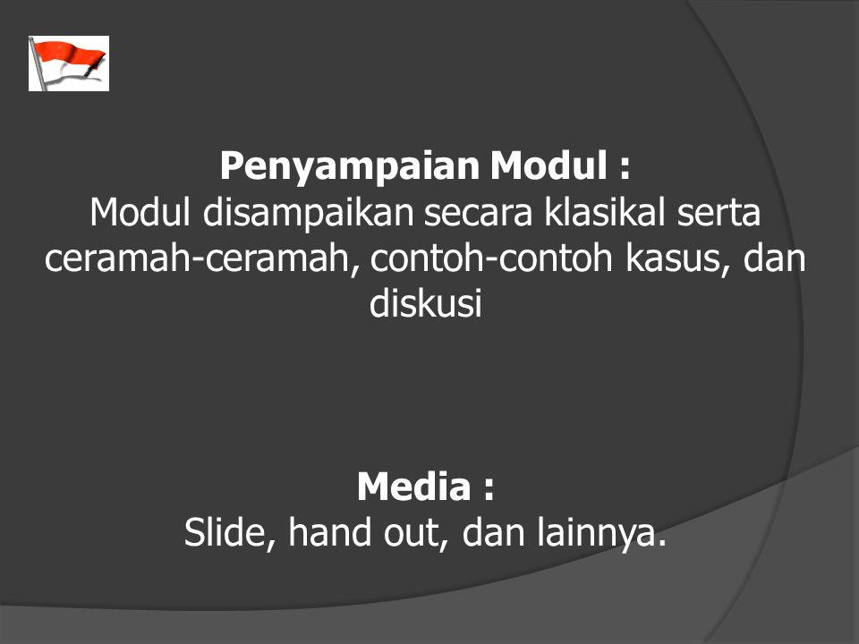 Penyampaian Modul : Modul disampaikan secara klasikal serta ceramah-ceramah, contoh-contoh kasus, dan diskusi Media : Slide, hand out, dan lainnya.
