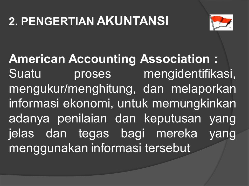 2. PENGERTIAN AKUNTANSI American Accounting Association : Suatu proses mengidentifikasi, mengukur/menghitung, dan melaporkan informasi ekonomi, untuk