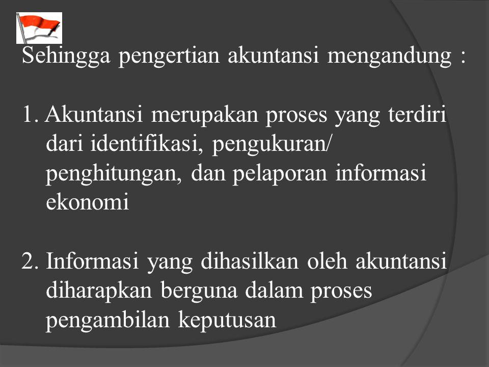 Sehingga pengertian akuntansi mengandung : 1. Akuntansi merupakan proses yang terdiri dari identifikasi, pengukuran/ penghitungan, dan pelaporan infor