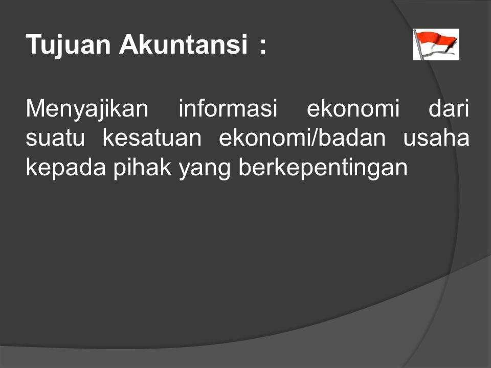 Tujuan Akuntansi : Menyajikan informasi ekonomi dari suatu kesatuan ekonomi/badan usaha kepada pihak yang berkepentingan