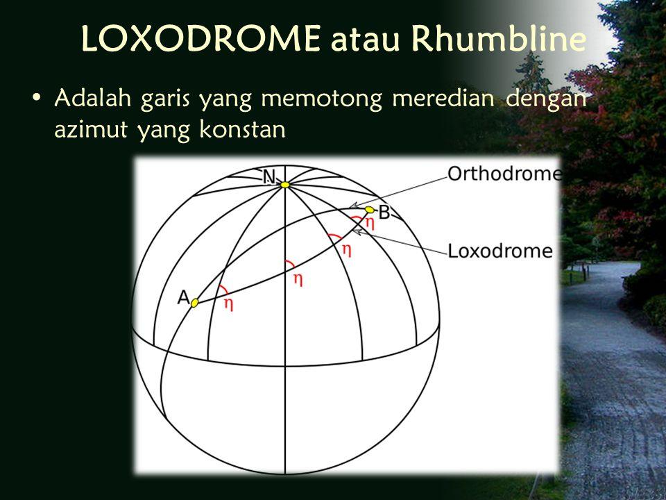 LOXODROME atau Rhumbline Adalah garis yang memotong meredian dengan azimut yang konstan
