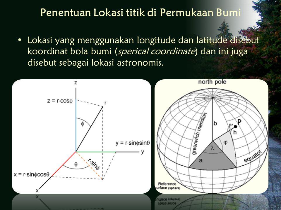 Penentuan Lokasi titik di Permukaan Bumi Lokasi yang menggunakan longitude dan latitude disebut koordinat bola bumi (sperical coordinate) dan ini juga disebut sebagai lokasi astronomis.
