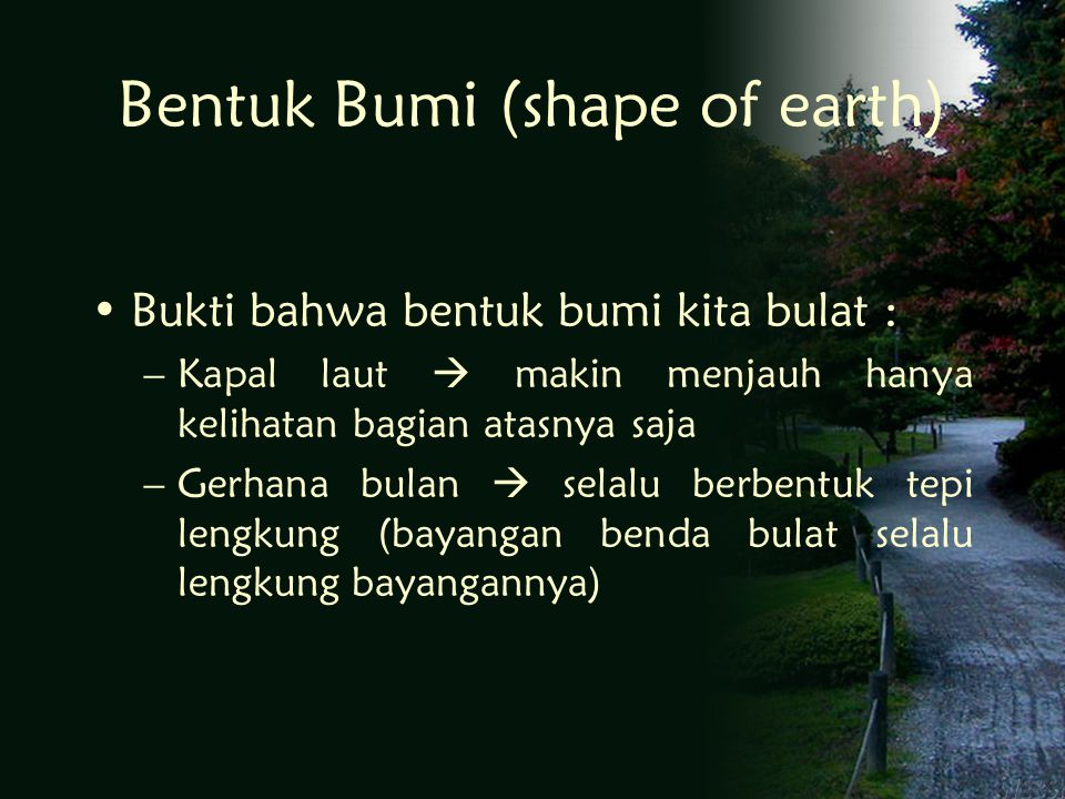 Bentuk Bumi (shape of earth) Bukti bahwa bentuk bumi kita bulat : –Kapal laut  makin menjauh hanya kelihatan bagian atasnya saja –Gerhana bulan  selalu berbentuk tepi lengkung (bayangan benda bulat selalu lengkung bayangannya)