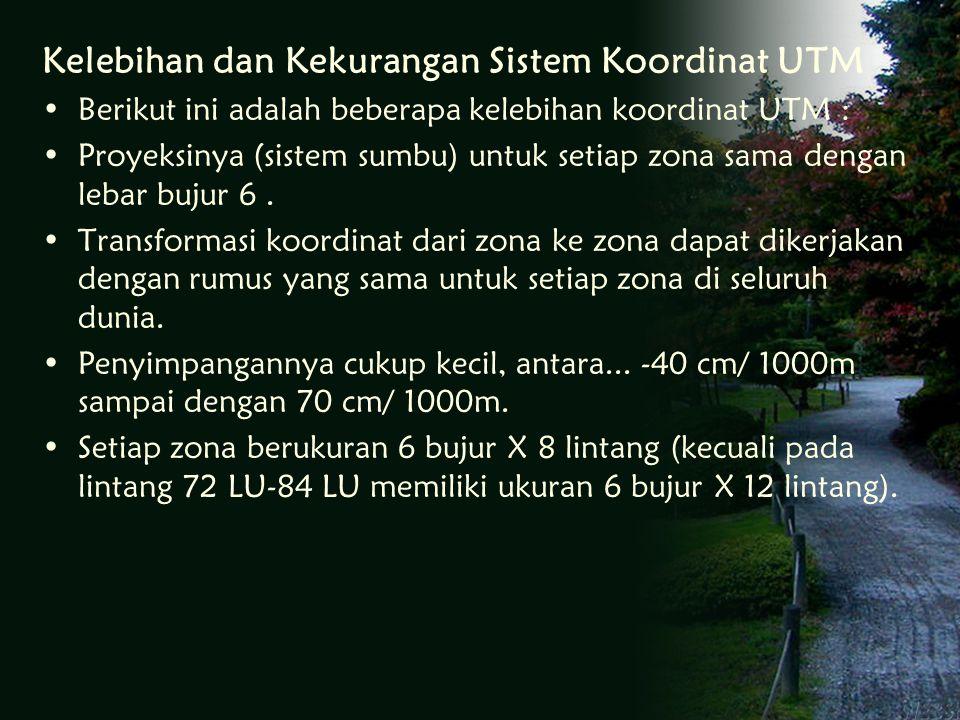 Kelebihan dan Kekurangan Sistem Koordinat UTM Berikut ini adalah beberapa kelebihan koordinat UTM : Proyeksinya (sistem sumbu) untuk setiap zona sama dengan lebar bujur 6.