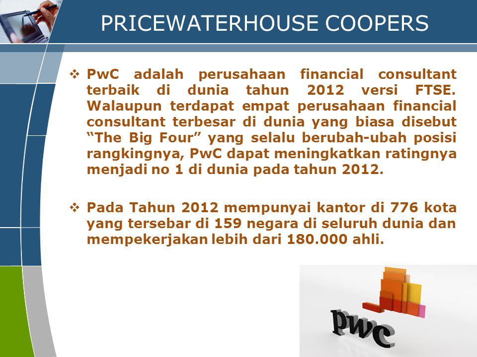PROFILE PERUSAHAAN DAN BIDANG KERJA PRICEWATERHOUSE COOPERS 1.CORPORATE FINANCE (KEUANGAN PERUSAHAAN) 2.AUDIT AND ASSURANCE (AUDIT DAN ASURANSI) 3.TAX (PAJAK) 4.ACCOUNTING ADVISORY SERVICES - INCLUDING IFRS CONVERGENCE (JASA KONSULTANSI AKUNTANSI)