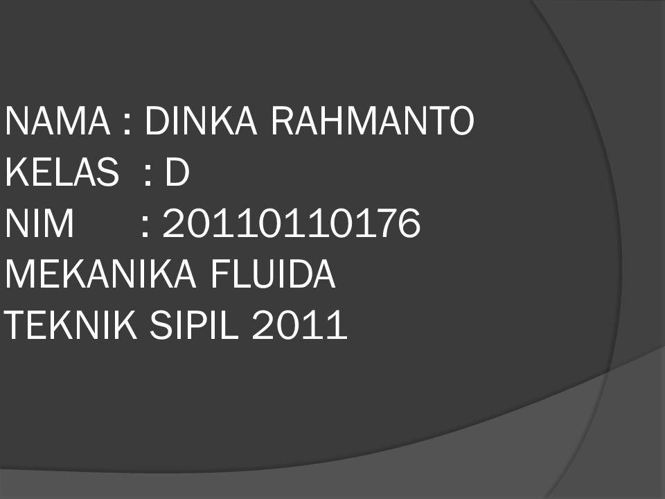 NAMA : DINKA RAHMANTO KELAS : D NIM : 20110110176 MEKANIKA FLUIDA TEKNIK SIPIL 2011