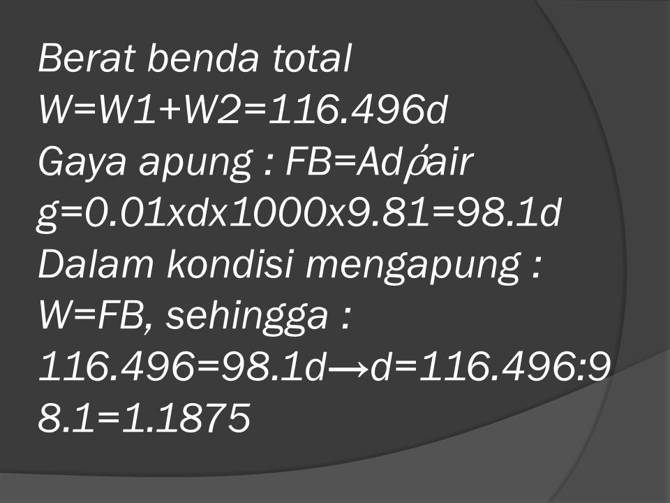 Berat benda total W=W1+W2=116.496d Gaya apung : FB=Ad ῤ air g=0.01xdx1000x9.81=98.1d Dalam kondisi mengapung : W=FB, sehingga : 116.496=98.1d→d=116.49