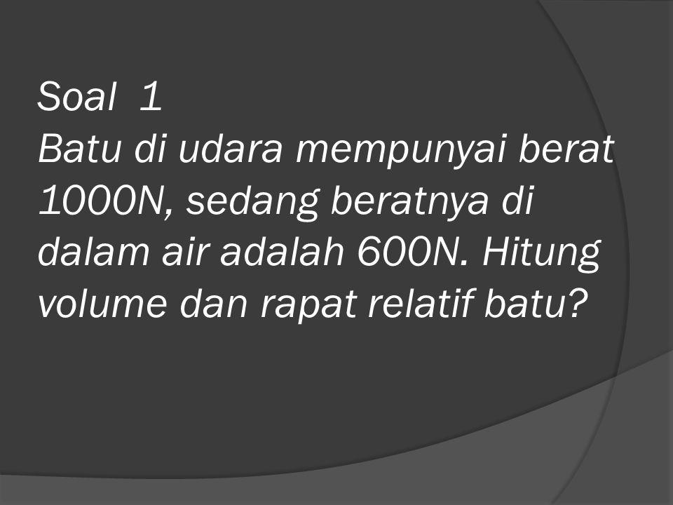 Penyelesaian: Gaya apung(FB) adalah perbedaan antara berat batu di udara dan di dalam air: FB=Wdi udara – Wdi air =1000-600=400N