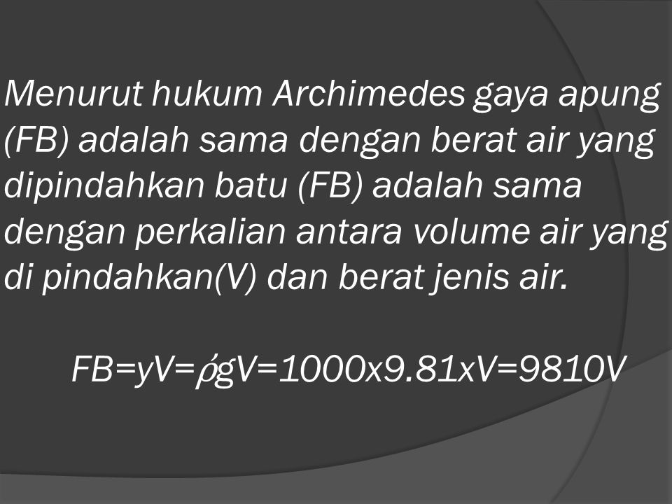 Menurut hukum Archimedes gaya apung (FB) adalah sama dengan berat air yang dipindahkan batu (FB) adalah sama dengan perkalian antara volume air yang d
