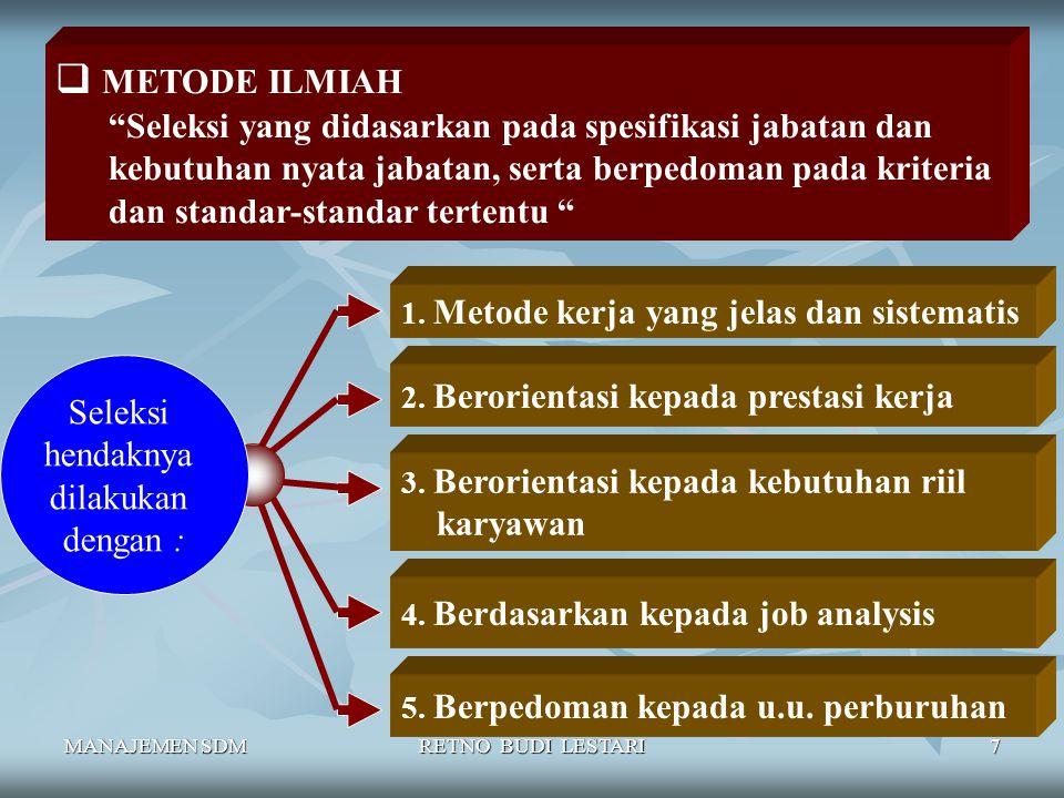 MANAJEMEN SDMRETNO BUDI LESTARI7  METODE ILMIAH Seleksi yang didasarkan pada spesifikasi jabatan dan kebutuhan nyata jabatan, serta berpedoman pada kriteria dan standar-standar tertentu 1.