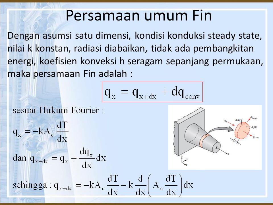 Persamaan umum Fin Dengan asumsi satu dimensi, kondisi konduksi steady state, nilai k konstan, radiasi diabaikan, tidak ada pembangkitan energi, koefi