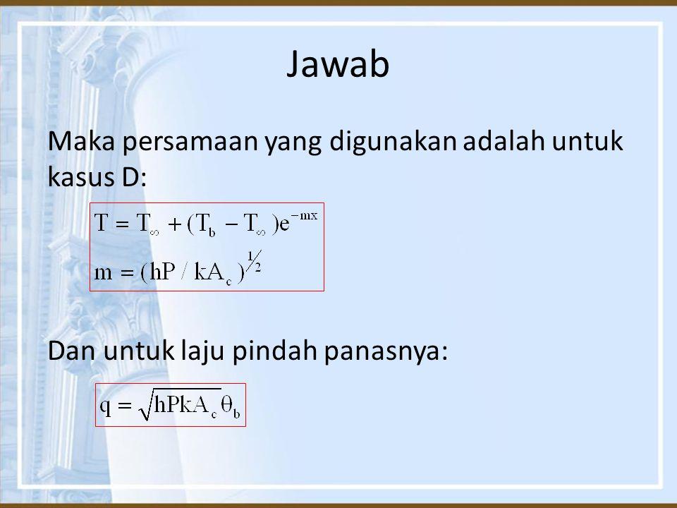Jawab Maka persamaan yang digunakan adalah untuk kasus D: Dan untuk laju pindah panasnya: