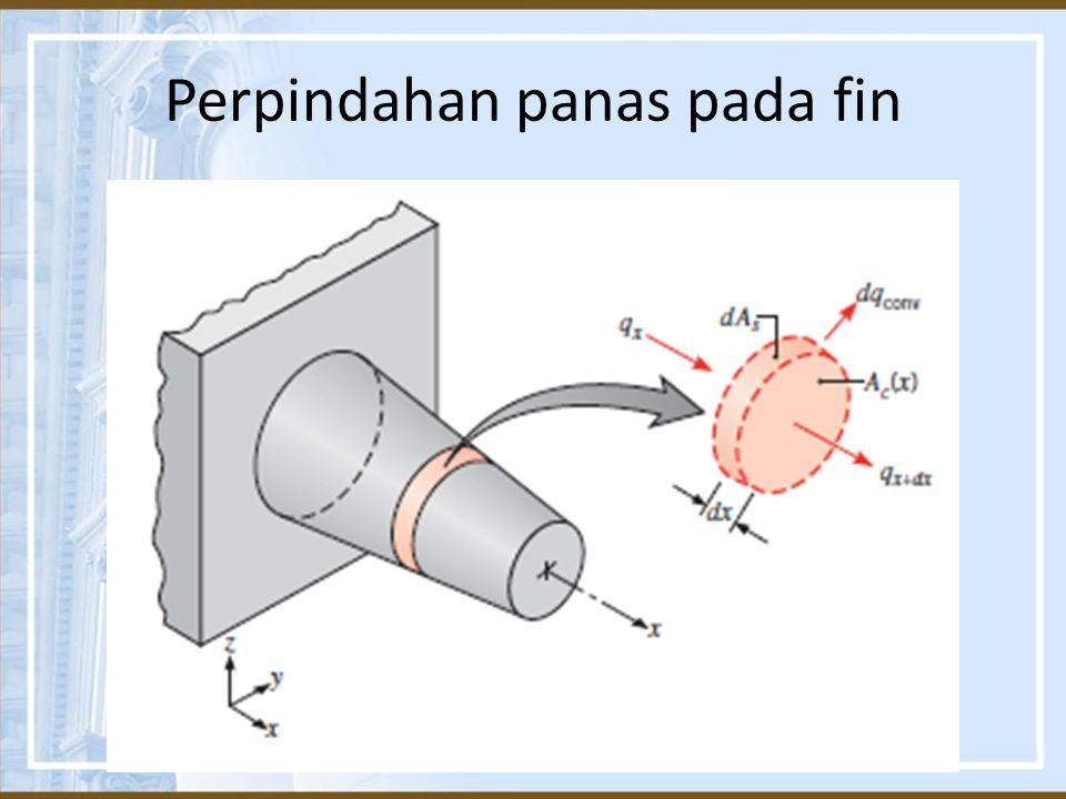 Persamaan umum Fin Dengan asumsi satu dimensi, kondisi konduksi steady state, nilai k konstan, radiasi diabaikan, tidak ada pembangkitan energi, koefisien konveksi h seragam sepanjang permukaan, maka persamaan Fin adalah :