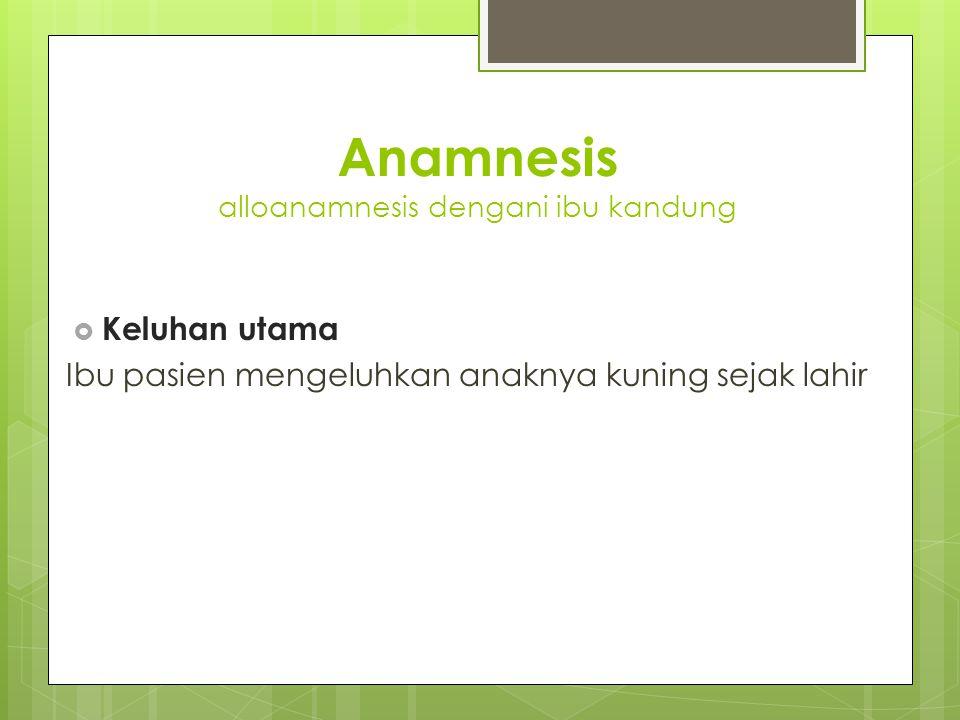 Anamnesis alloanamnesis dengani ibu kandung  Keluhan utama Ibu pasien mengeluhkan anaknya kuning sejak lahir