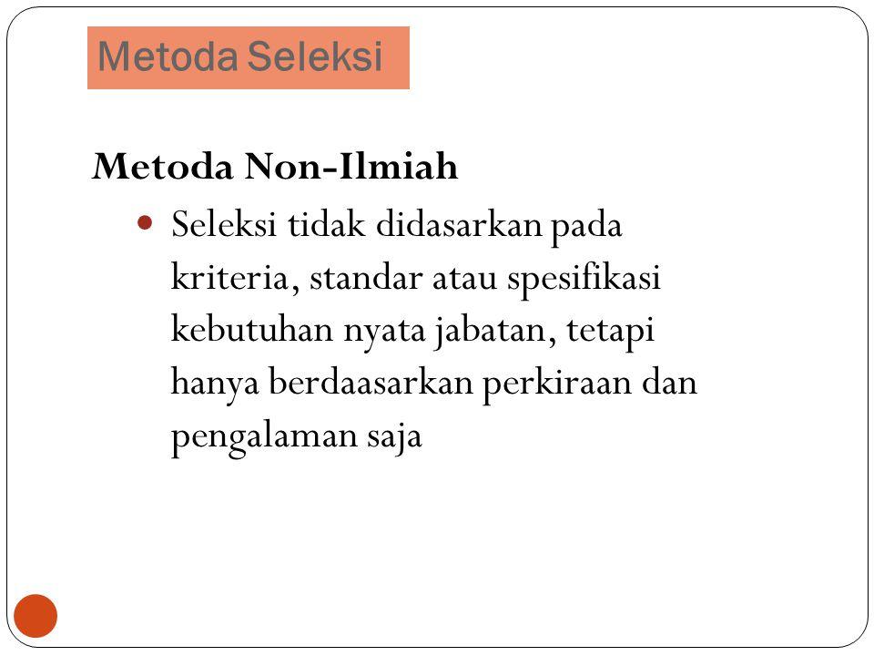 Metoda Seleksi 12 Metoda Non-Ilmiah Seleksi tidak didasarkan pada kriteria, standar atau spesifikasi kebutuhan nyata jabatan, tetapi hanya berdaasarka