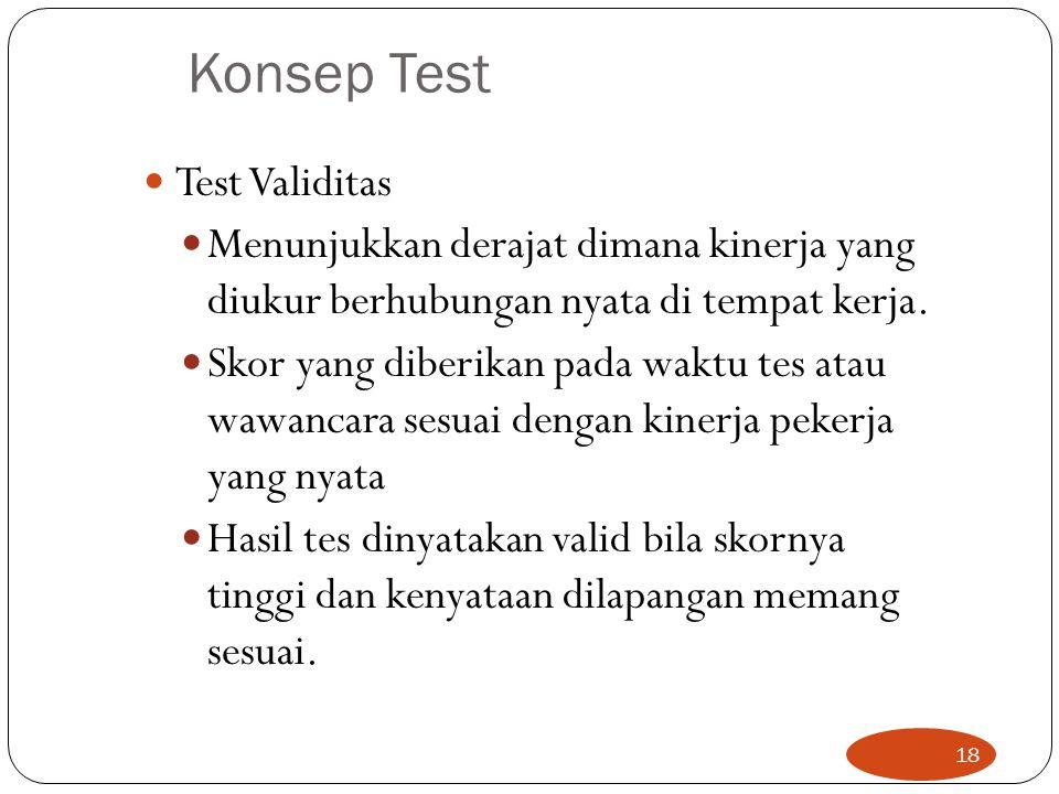 Konsep Test Test Validitas Menunjukkan derajat dimana kinerja yang diukur berhubungan nyata di tempat kerja. Skor yang diberikan pada waktu tes atau w