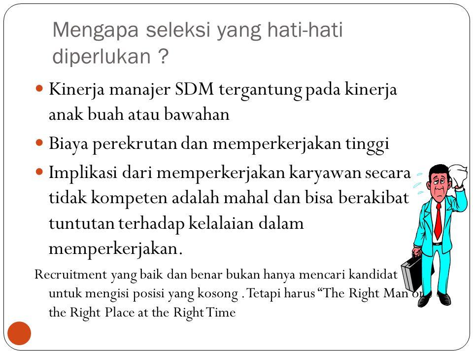 Mengapa seleksi yang hati-hati diperlukan ? 7 Kinerja manajer SDM tergantung pada kinerja anak buah atau bawahan Biaya perekrutan dan memperkerjakan t