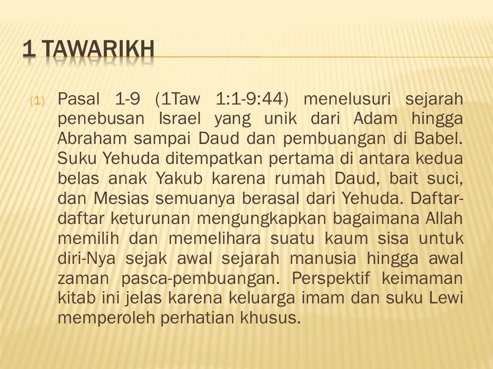 (1) Pasal 1-9 (1Taw 1:1-9:44) menelusuri sejarah penebusan Israel yang unik dari Adam hingga Abraham sampai Daud dan pembuangan di Babel. Suku Yehuda